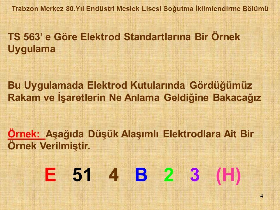 4 Trabzon Merkez 80.Yıl Endüstri Meslek Lisesi Soğutma İklimlendirme Bölümü TS 563' e Göre Elektrod Standartlarına Bir Örnek Uygulama Bu Uygulamada Elektrod Kutularında Gördüğümüz Rakam ve İşaretlerin Ne Anlama Geldiğine Bakacağız Örnek: Aşağıda Düşük Alaşımlı Elektrodlara Ait Bir Örnek Verilmiştir.