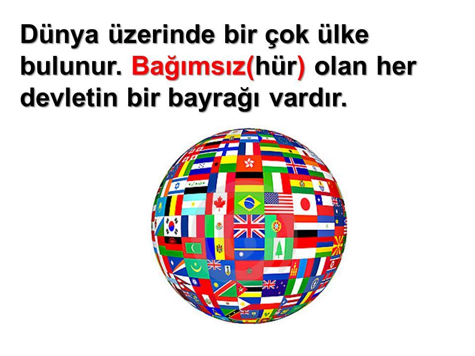 Dünya üzerinde bir çok ülke bulunur. Bağımsız(hür) olan her devletin bir bayrağı vardır.