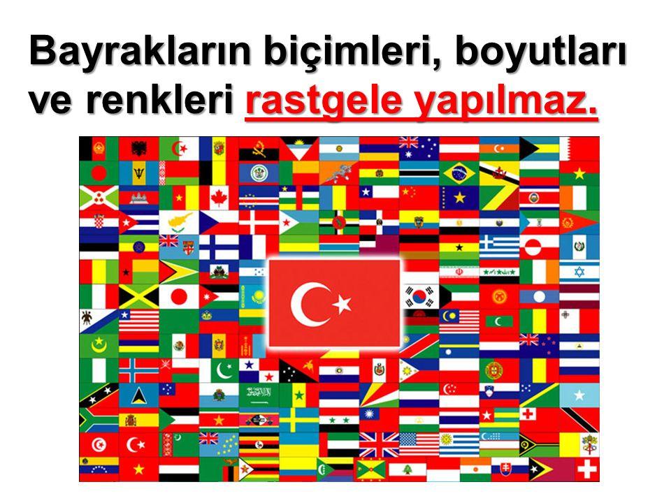 Bayrakların biçimleri, boyutları ve renkleri rastgele yapılmaz.