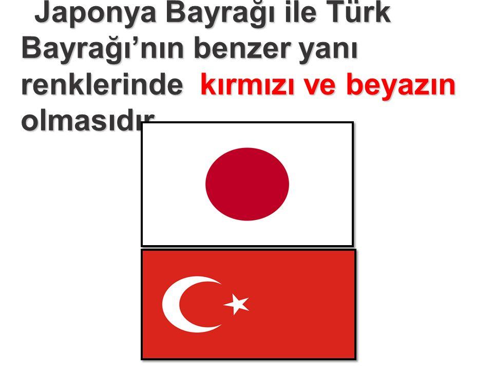 Japonya Bayrağı ile Türk Bayrağı'nın benzer yanı renklerinde kırmızı ve beyazın olmasıdır.