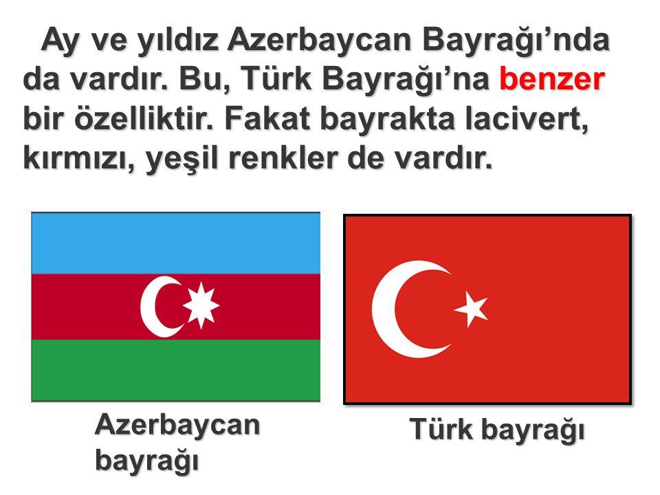 Ay ve yıldız Azerbaycan Bayrağı'nda da vardır. Bu, Türk Bayrağı'na benzer bir özelliktir.