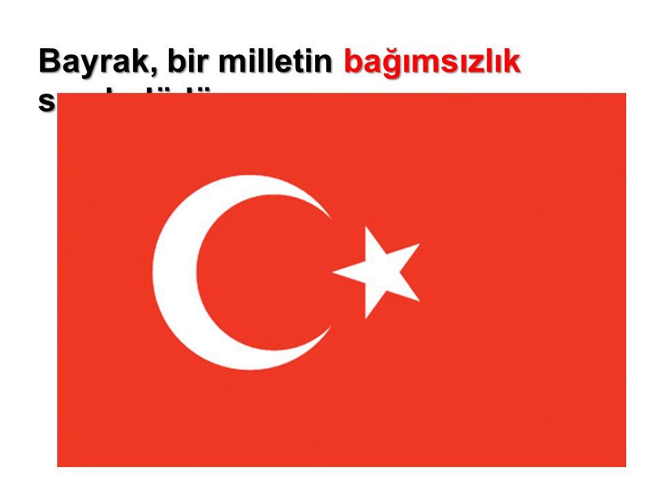 Bayrağımız: 1-Bağımsızlığımızın sembolüdür.2-Türkiye Cumhuriyeti'ni temsil eder.
