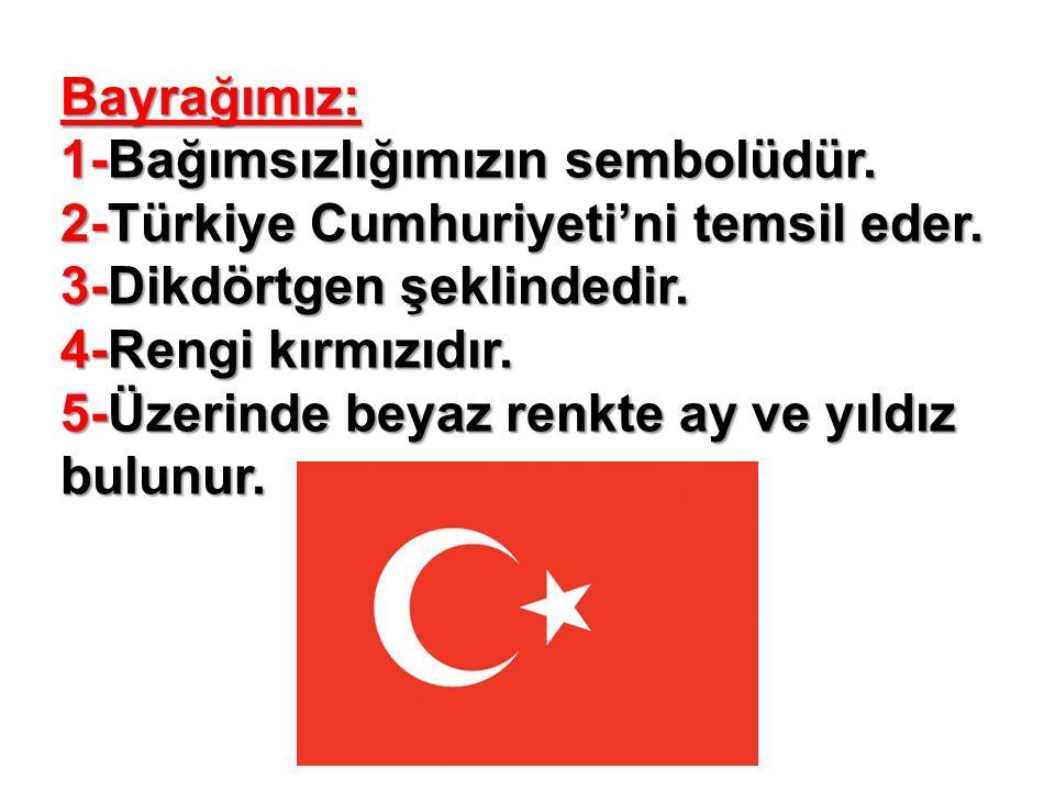 Bayrağımız: 1-Bağımsızlığımızın sembolüdür. 2-Türkiye Cumhuriyeti'ni temsil eder.