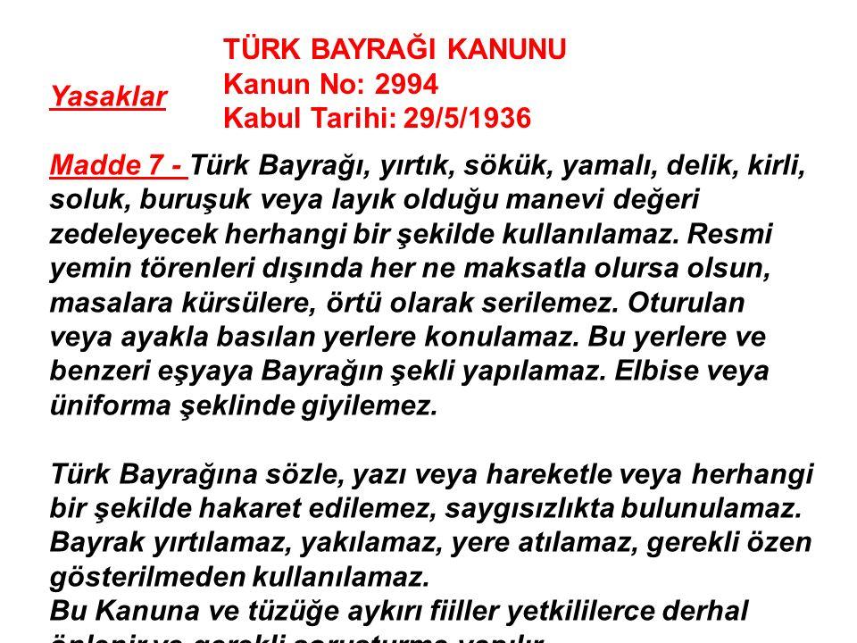 Yasaklar Madde 7 - Türk Bayrağı, yırtık, sökük, yamalı, delik, kirli, soluk, buruşuk veya layık olduğu manevi değeri zedeleyecek herhangi bir şekilde kullanılamaz.