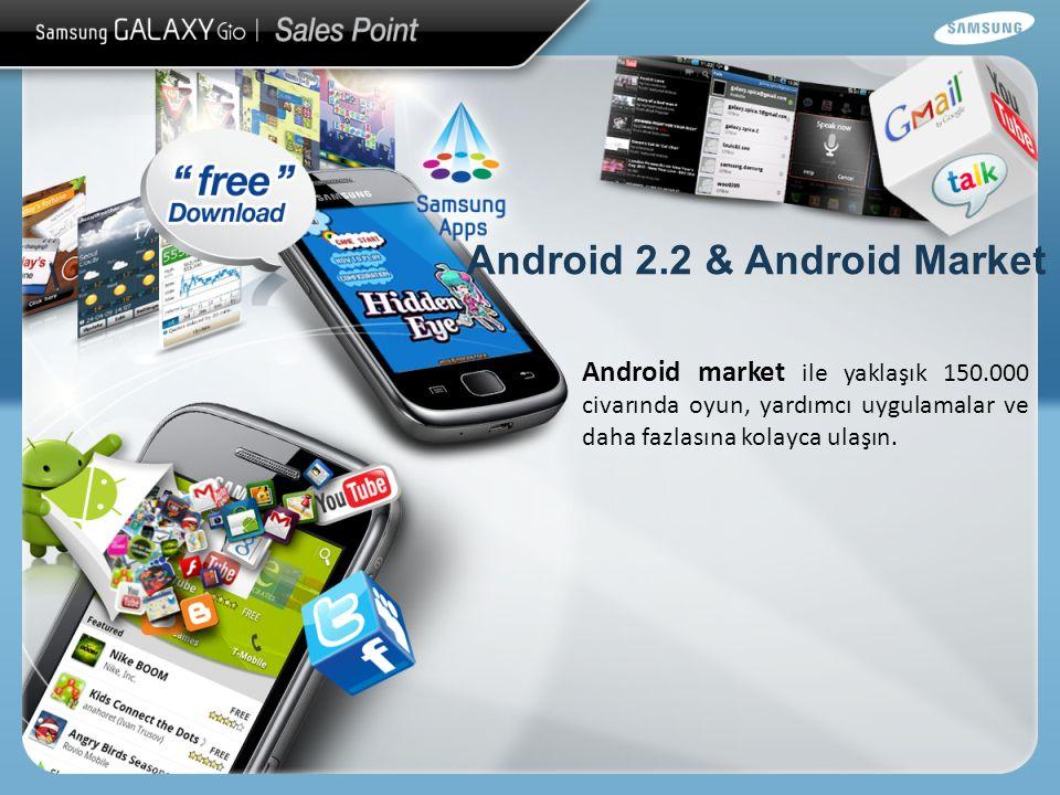 Android 2.2 & Android Market Android market ile yaklaşık 150.000 civarında oyun, yardımcı uygulamalar ve daha fazlasına kolayca ulaşın.
