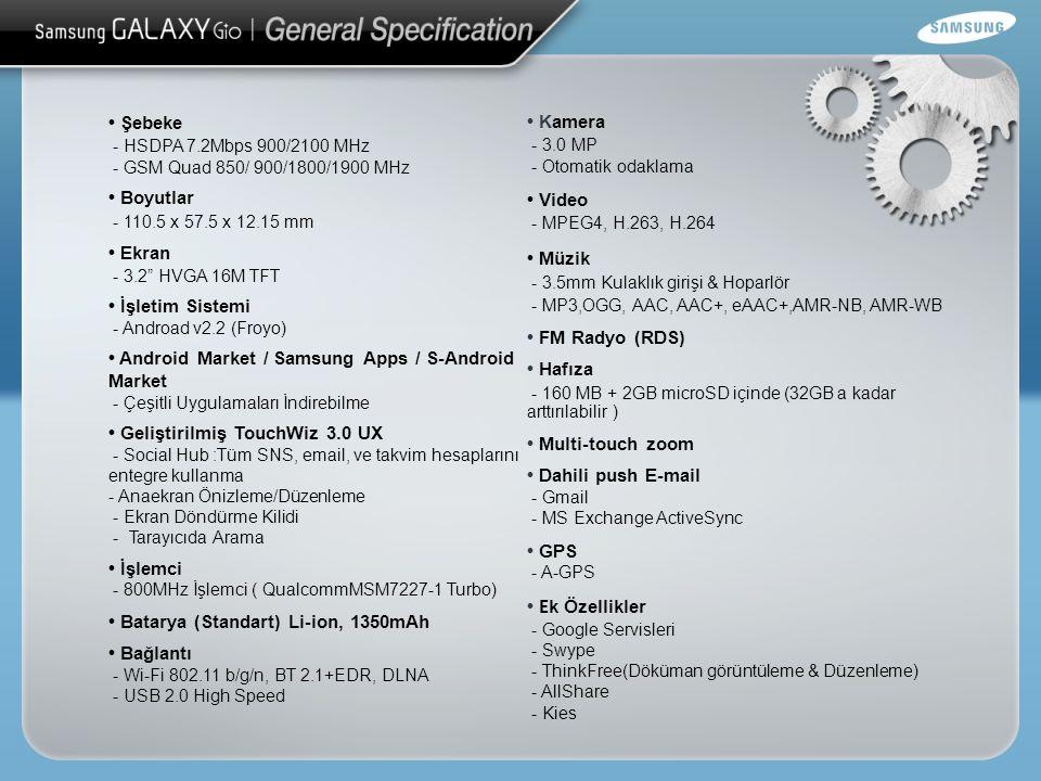 Şebeke - HSDPA 7.2Mbps 900/2100 MHz - GSM Quad 850/ 900/1800/1900 MHz Boyutlar - 110.5 x 57.5 x 12.15 mm Ekran - 3.2 HVGA 16M TFT İşletim Sistemi - Androad v2.2 (Froyo) Android Market / Samsung Apps / S-Android Market - Çeşitli Uygulamaları İndirebilme Geliştirilmiş TouchWiz 3.0 UX - Social Hub :Tüm SNS, email, ve takvim hesaplarını entegre kullanma - Anaekran Önizleme/Düzenleme - Ekran Döndürme Kilidi - Tarayıcıda Arama İşlemci - 800MHz İşlemci ( QualcommMSM7227-1 Turbo) Batarya (Standart) Li-ion, 1350mAh Bağlantı - Wi-Fi 802.11 b/g/n, BT 2.1+EDR, DLNA - USB 2.0 High Speed Kamera - 3.0 MP - Otomatik odaklama Video - MPEG4, H.263, H.264 Müzik - 3.5mm Kulaklık girişi & Hoparlör - MP3,OGG, AAC, AAC+, eAAC+,AMR-NB, AMR-WB FM Radyo (RDS) Hafıza - 160 MB + 2GB microSD içinde (32GB a kadar arttırılabilir ) Multi-touch zoom Dahili push E-mail - Gmail - MS Exchange ActiveSync GPS - A-GPS E k Özellikler - Google Servisleri - Swype - ThinkFree(Döküman görüntüleme & Düzenleme) - AllShare - Kies