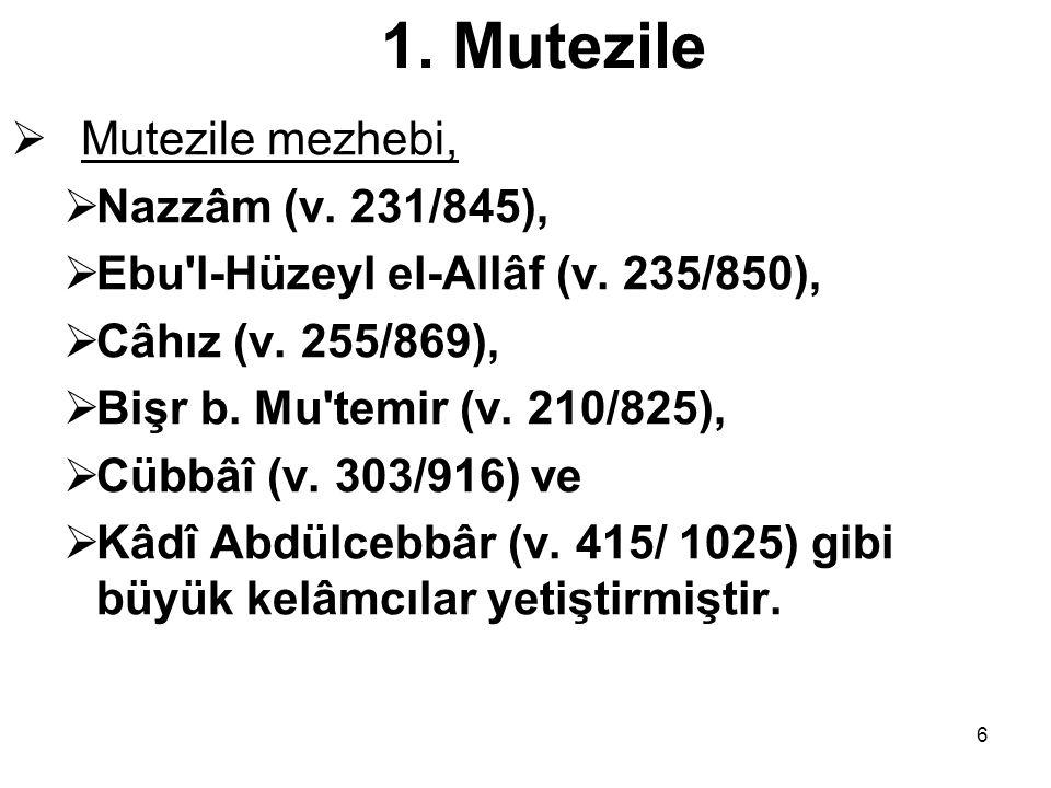 6 1. Mutezile  Mutezile mezhebi,  Nazzâm (v. 231/845),  Ebu'l-Hüzeyl el-Allâf (v. 235/850),  Câhız (v. 255/869),  Bişr b. Mu'temir (v. 210/825),