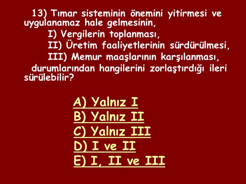 12) Osmanlı Devleti'nde, I) Halkın toprağını bırakarak şehirlere göç etmesi, II) Kapıkulu askerlerinin sayısının arttırılması, III) Üretimin sürekliliğinin sağlanması, Durumlarından hangileri, tımar sisteminin bozulmasının sonuçları arasında gösterilemez.