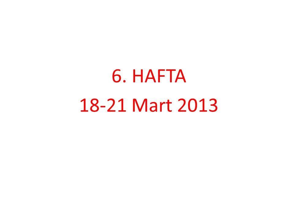 6. HAFTA 18-21 Mart 2013