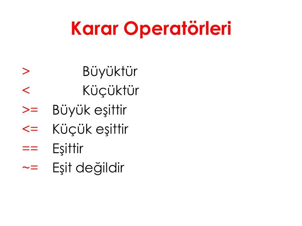 Karar Operatörleri > Büyüktür < Küçüktür >= Büyük eşittir <= Küçük eşittir == Eşittir ~= Eşit değildir