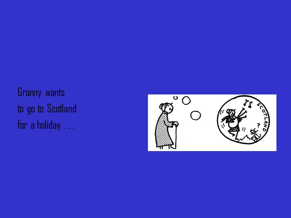 Granny wants to go to Scotland for a holiday...