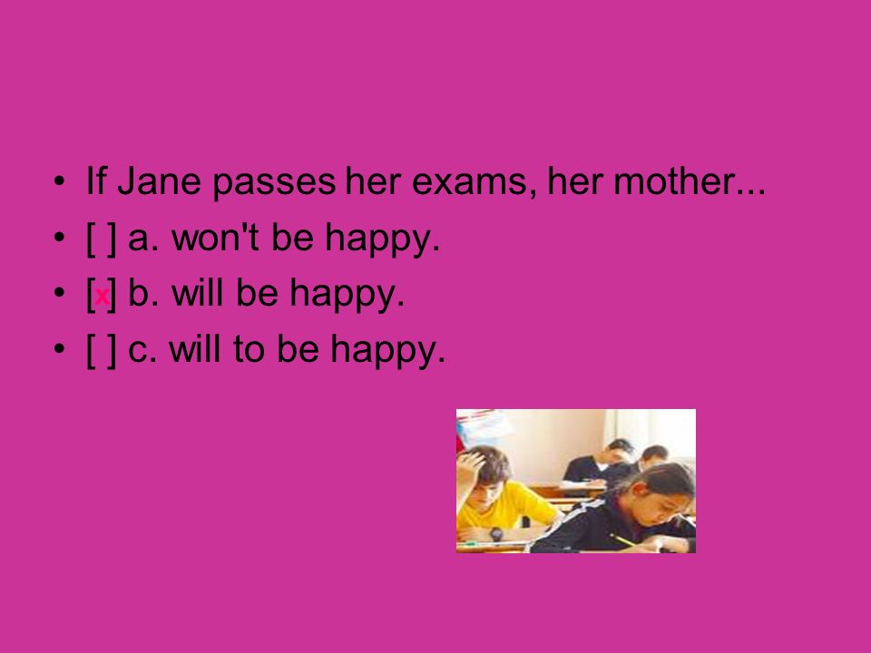 If Jane passes her exams, her mother... [ ] a. won't be happy. [ ] b. will be happy. [ ] c. will to be happy. x