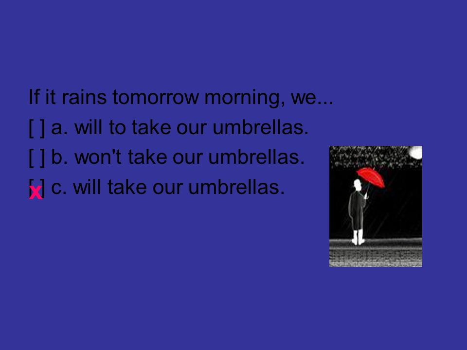 If it rains tomorrow morning, we... [ ] a. will to take our umbrellas.