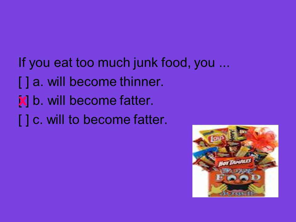 If you eat too much junk food, you... [ ] a. will become thinner. [ ] b. will become fatter. [ ] c. will to become fatter. x