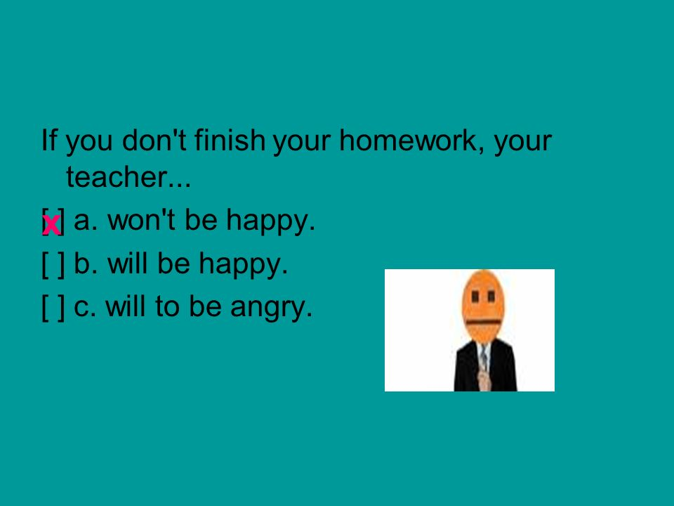 If you don't finish your homework, your teacher... [ ] a. won't be happy. [ ] b. will be happy. [ ] c. will to be angry. x