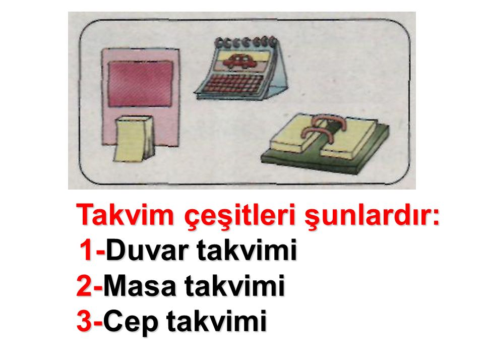 Takvim çeşitleri şunlardır: 1-Duvar takvimi 2-Masa takvimi 3-Cep takvimi