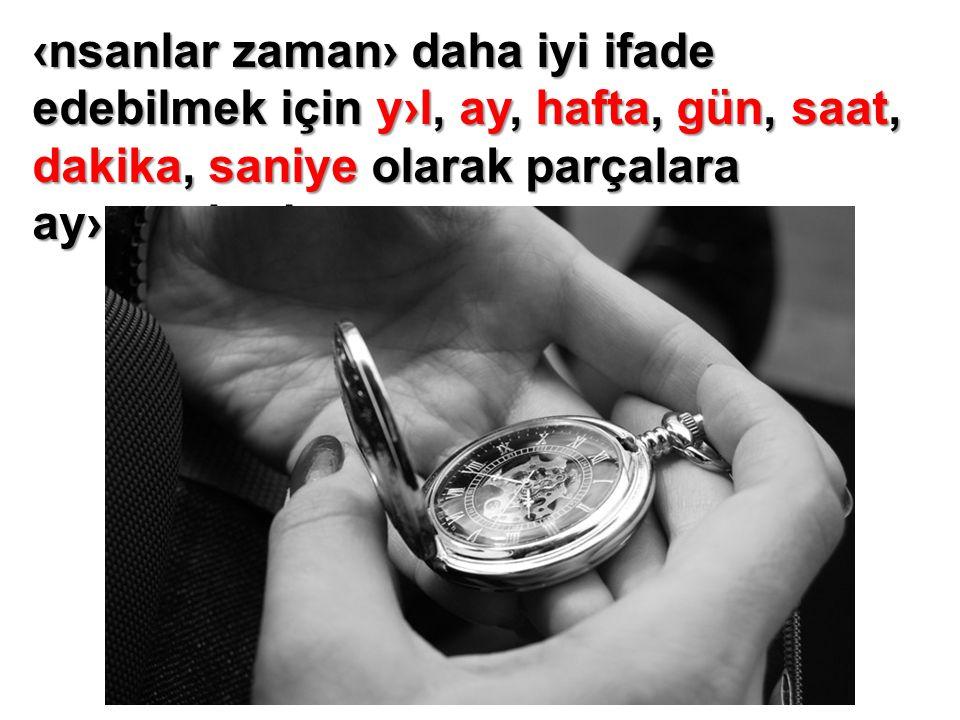 Zaman› takvim ve saat ile takip ederiz.