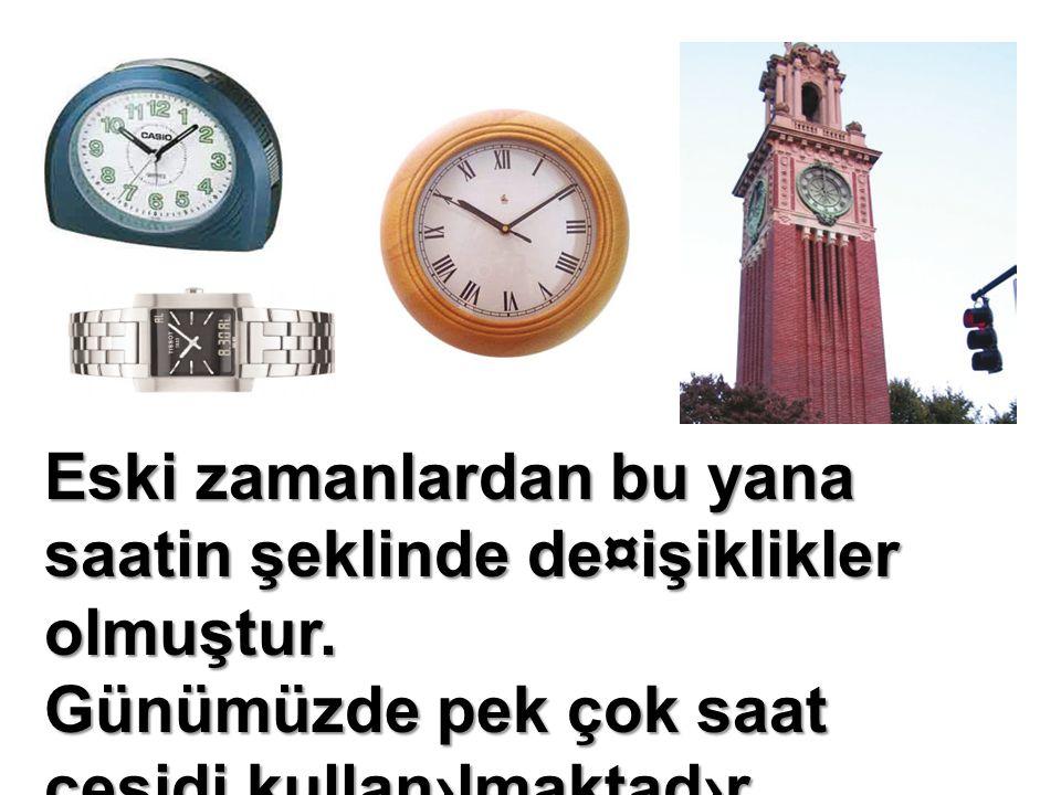 Eski zamanlardan bu yana saatin şeklinde de¤işiklikler olmuştur. Günümüzde pek çok saat çeşidi kullan›lmaktad›r.