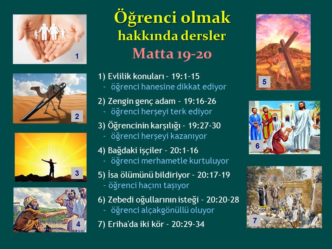 1) Evlilik konuları - 19:1-15 - öğrenci hanesine dikkat ediyor 2) Zengin genç adam - 19:16-26 - öğrenci herşeyi terk ediyor 3) Öğrencinin karşılığı - 19:27-30 - öğrenci herşeyi kazanıyor 4) Bağdaki işçiler - 20:1-16 - öğrenci merhametle kurtuluyor 5) İsa ölümünü bildiriyor - 20:17-19 - öğrenci haçını taşıyor 6) Zebedi oğullarının isteği - 20:20-28 - öğrenci alçakgönüllü oluyor 7) Eriha da iki kör - 20:29-34 Öğrenci olmak hakkında dersler Matta 19-20 2 1 3 4 5 6 7