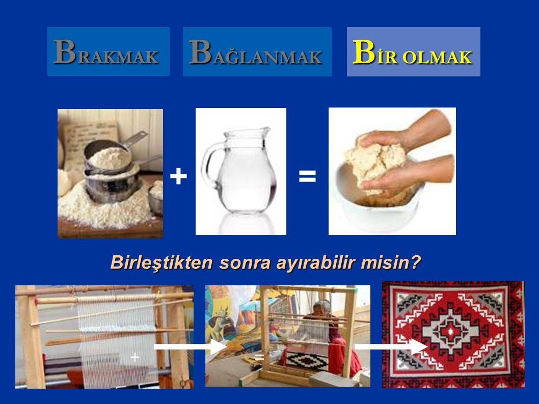 B İR OLMAK B AĞLANMAK += B RAKMAK += Birleştikten sonra ayırabilir misin