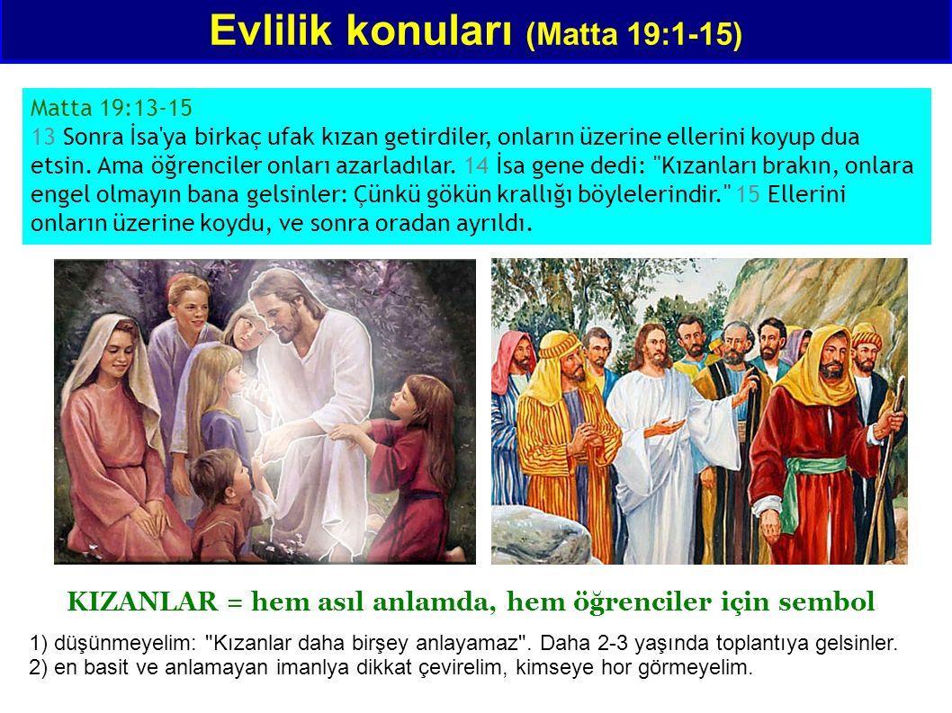 Evlilik konuları (Matta 19:1-15) Matta 19:13-15 13 Sonra İsa ya birkaç ufak kızan getirdiler, onların üzerine ellerini koyup dua etsin.