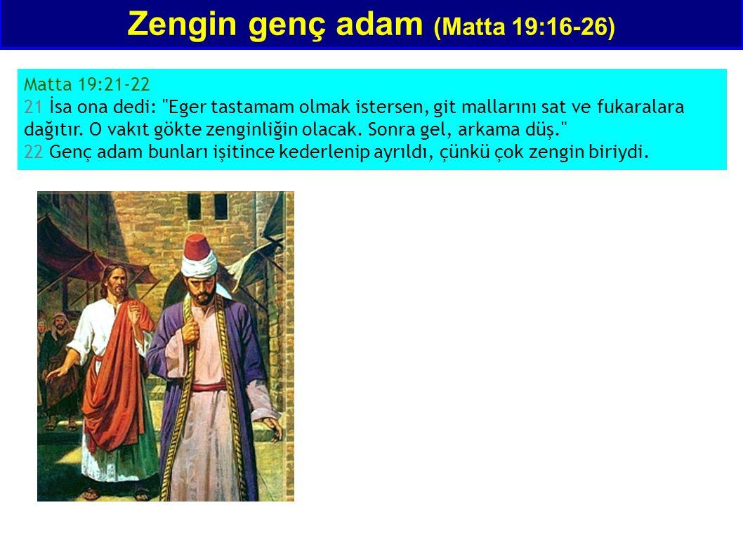 Zengin genç adam (Matta 19:16-26) Matta 19:21-22 21 İsa ona dedi: Eger tastamam olmak istersen, git mallarını sat ve fukaralara dağıtır.
