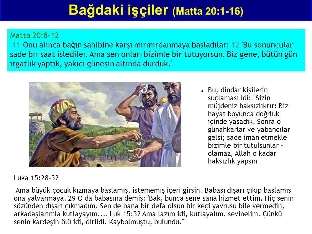 Bağdaki işçiler (Matta 20:1-16) Matta 20:8-12 11 Onu alınca bağın sahibine karşı mırmırdanmaya başladılar: 12 Bu sonuncular sade bir saat işlediler.