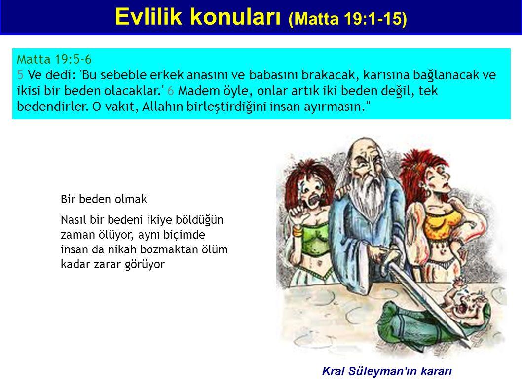 Evlilik konuları (Matta 19:1-15) Matta 19:5-6 5 Ve dedi: Bu sebeble erkek anasını ve babasını brakacak, karısına bağlanacak ve ikisi bir beden olacaklar. 6 Madem öyle, onlar artık iki beden değil, tek bedendirler.