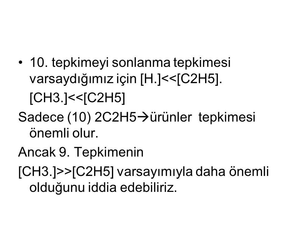 10.tepkimeyi sonlanma tepkimesi varsaydığımız için [H.]<<[C2H5].