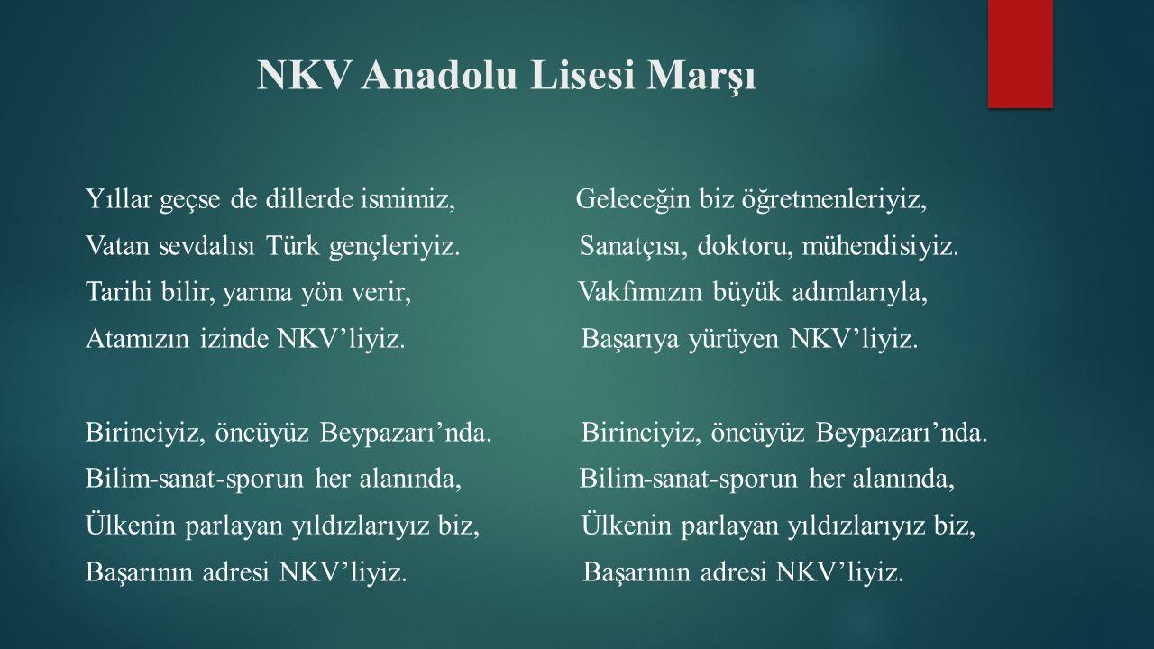 NKV Anadolu Lisesi Marşı Yıllar geçse de dillerde ismimiz, Geleceğin biz öğretmenleriyiz, Vatan sevdalısı Türk gençleriyiz.