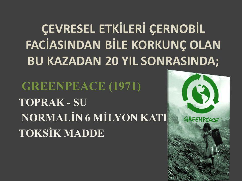 ÇEVRESEL ETKİLERİ ÇERNOBİL FACİASINDAN BİLE KORKUNÇ OLAN BU KAZADAN 20 YIL SONRASINDA; GREENPEACE (1971) TOPRAK - SU NORMALİN 6 MİLYON KATI TOKSİK MADDE