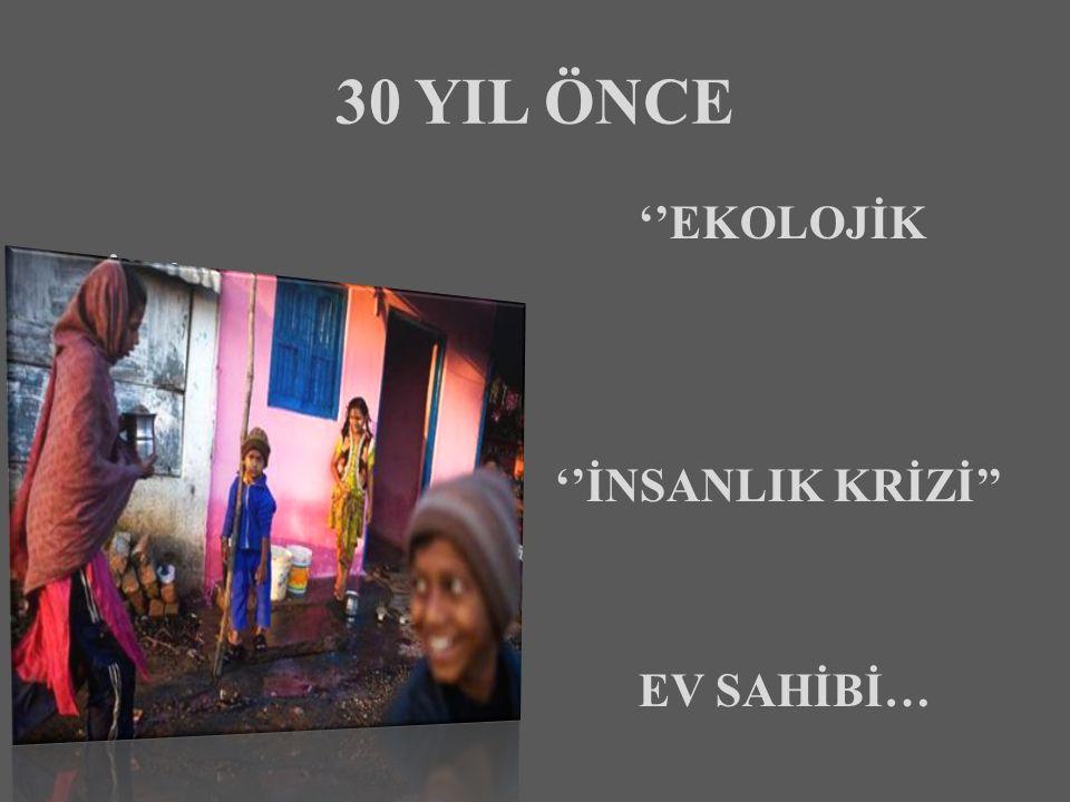 30 YIL ÖNCE ''EKOLOJİK KRİZ'' ''İNSANLIK KRİZİ'' EV SAHİBİ…