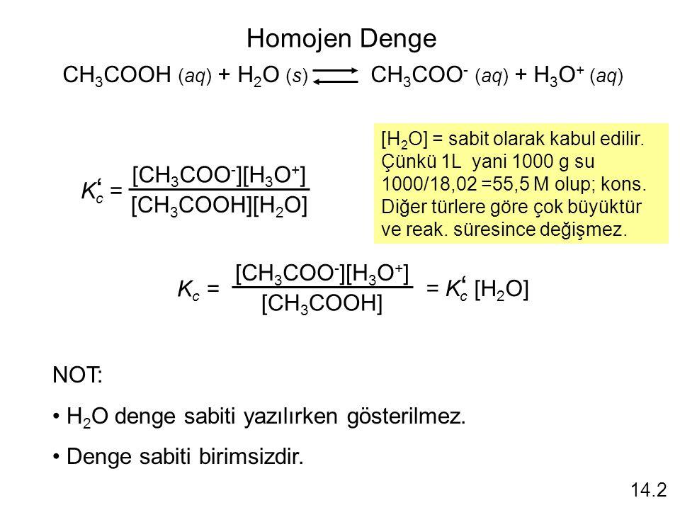 Homojen Denge CH 3 COOH (aq) + H 2 O (s) CH 3 COO - (aq) + H 3 O + (aq) K c = ' [CH 3 COO - ][H 3 O + ] [CH 3 COOH][H 2 O] [H 2 O] = sabit olarak kabul edilir.