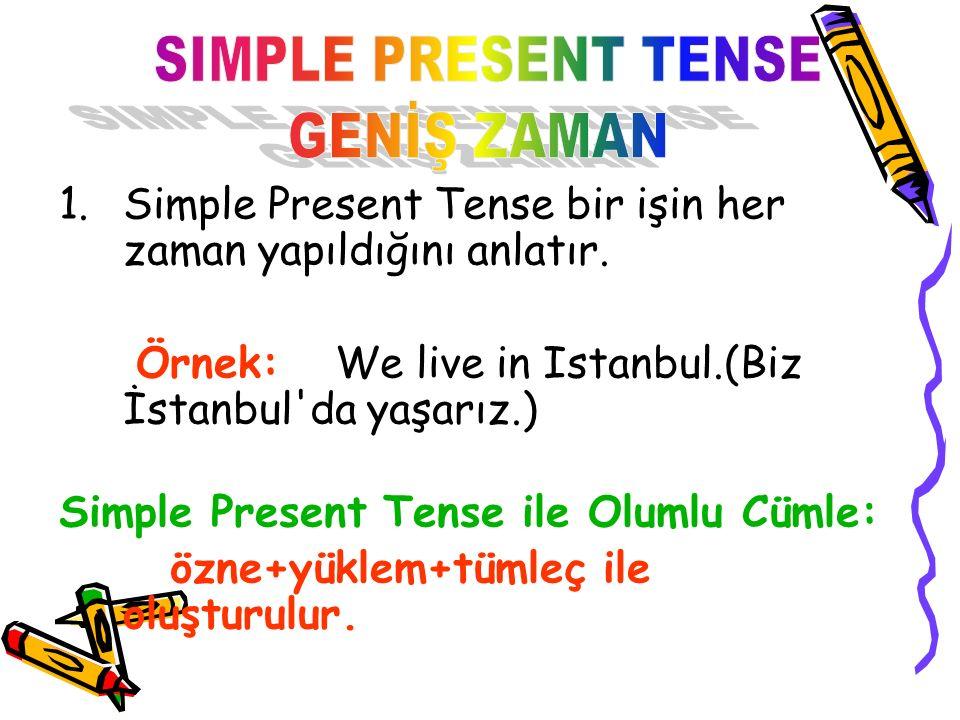 1.Simple Present Tense bir işin her zaman yapıldığını anlatır. Örnek: We live in Istanbul.(Biz İstanbul'da yaşarız.) Simple Present Tense ile Olumlu C