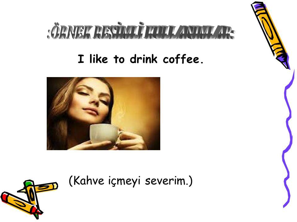 I like to drink coffee. (Kahve içmeyi severim.)