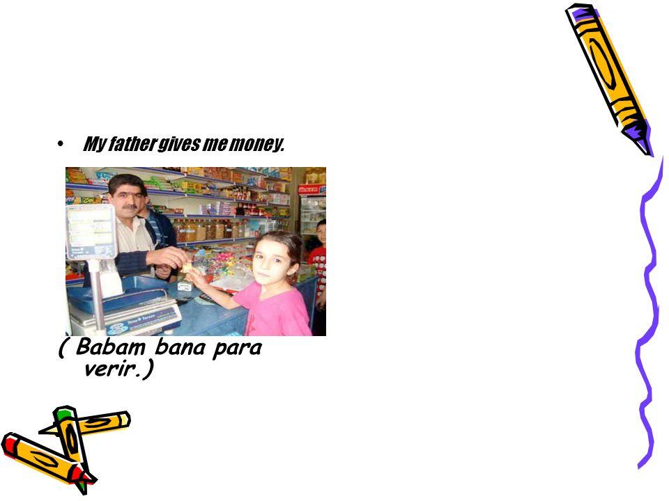 My father gives me money. ( Babam bana para verir.)