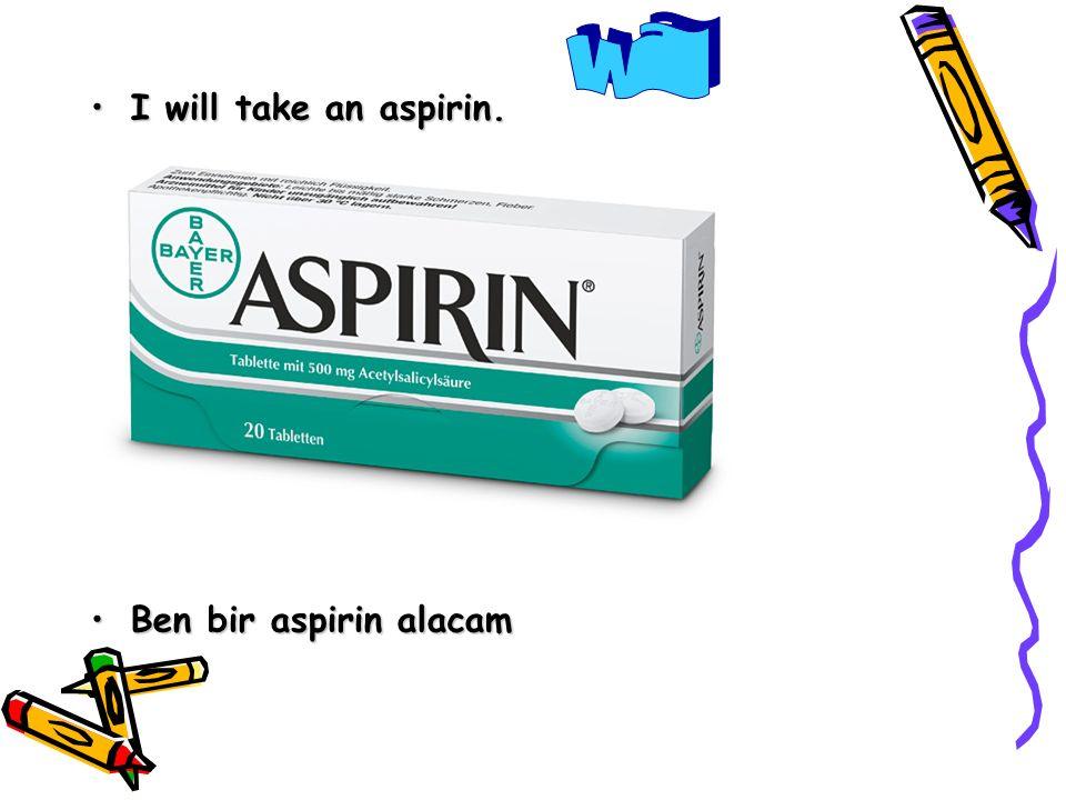 I will take an aspirin.I will take an aspirin. Ben bir aspirin alacamBen bir aspirin alacam