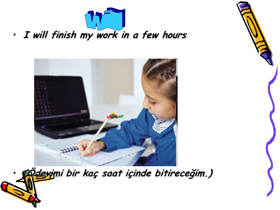 I will finish my work in a few hoursI will finish my work in a few hours (Ödevimi bir kaç saat içinde bitireceğim.)(Ödevimi bir kaç saat içinde bitireceğim.)