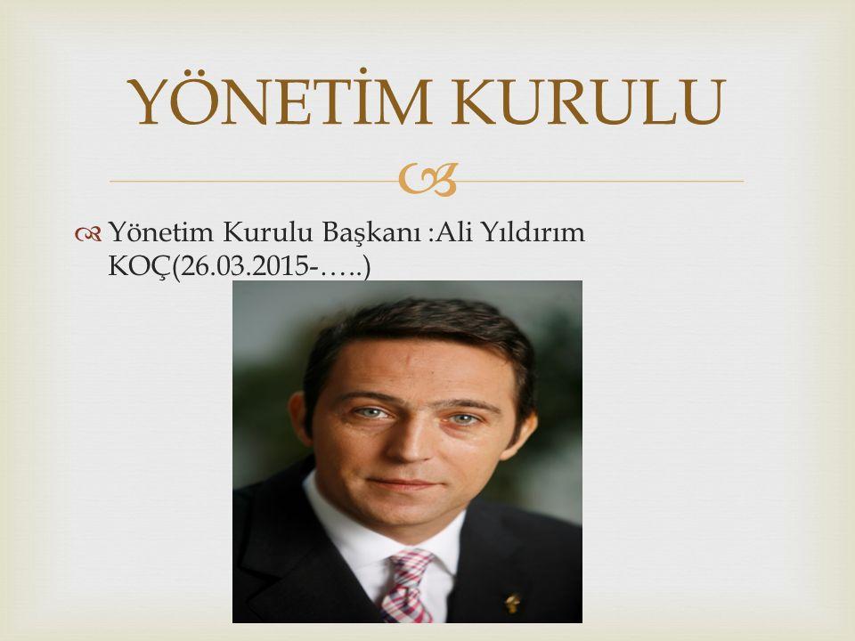   Yönetim Kurulu Başkanı :Ali Yıldırım KOÇ(26.03.2015-…..) YÖNETİM KURULU