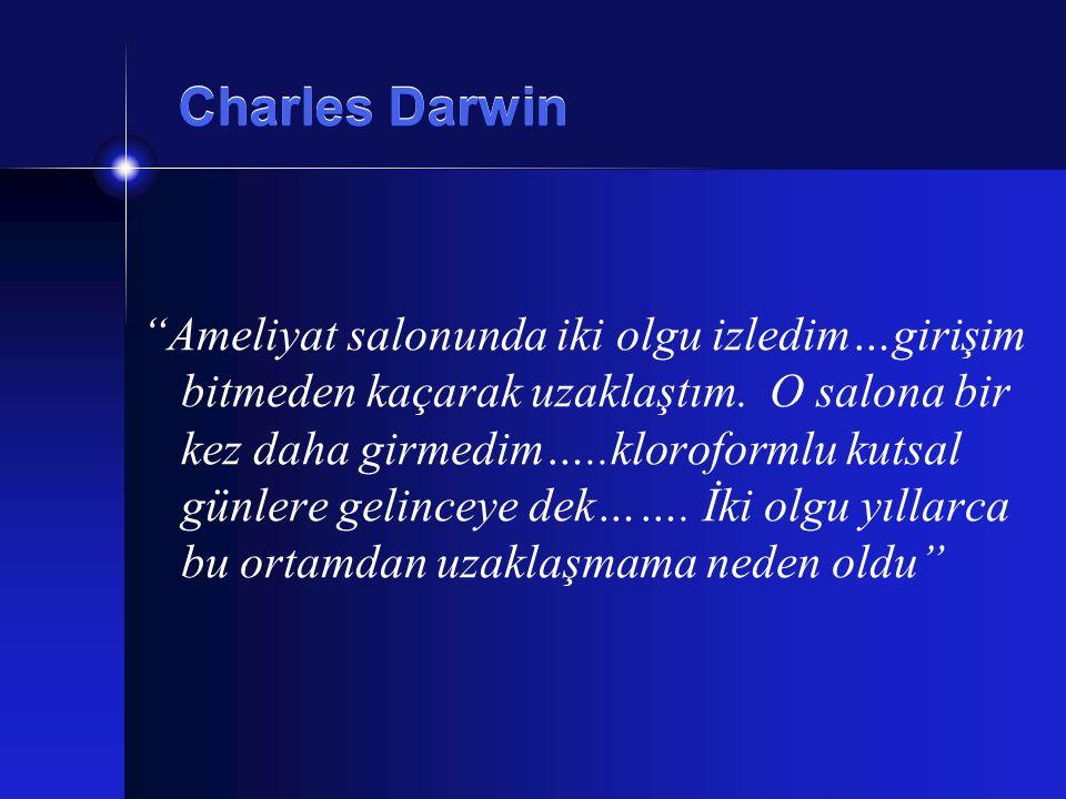 """Charles Darwin """"Ameliyat salonunda iki olgu izledim…girişim bitmeden kaçarak uzaklaştım. O salona bir kez daha girmedim…..kloroformlu kutsal günlere g"""