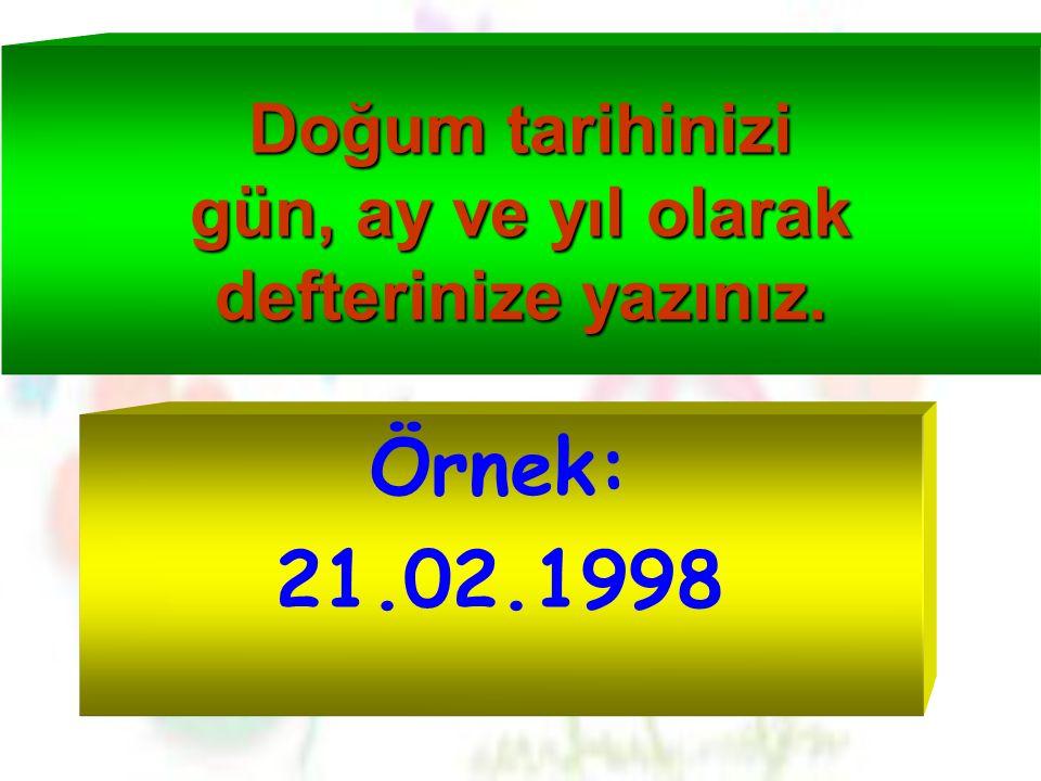 Doğum tarihinizi gün, ay ve yıl olarak defterinize yazınız. Örnek: 21.02.1998