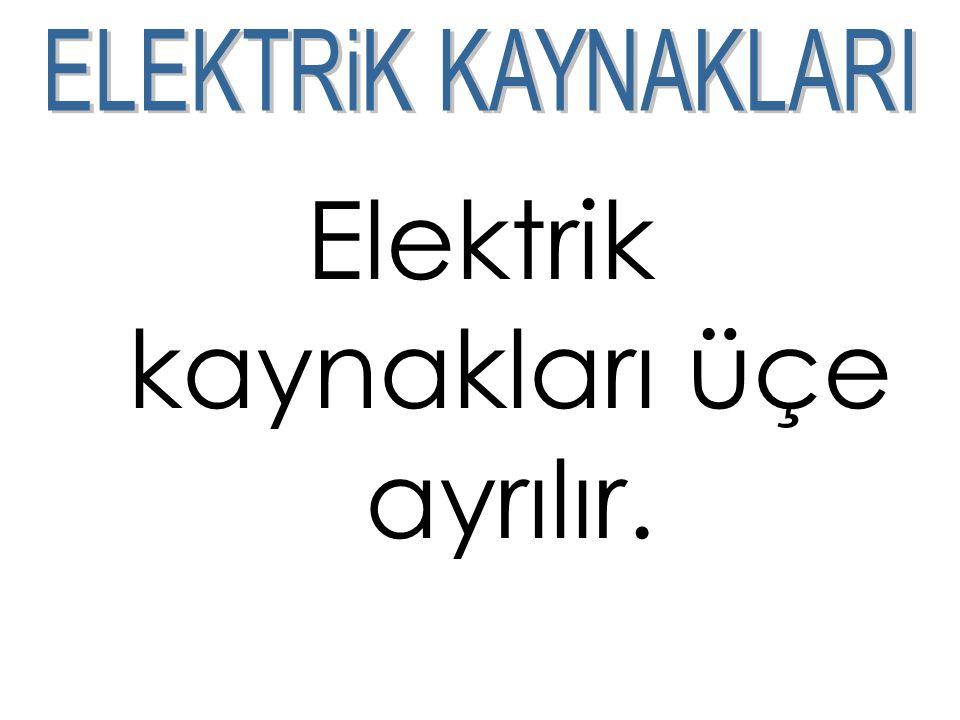 Elektrik kaynakları üçe ayrılır.