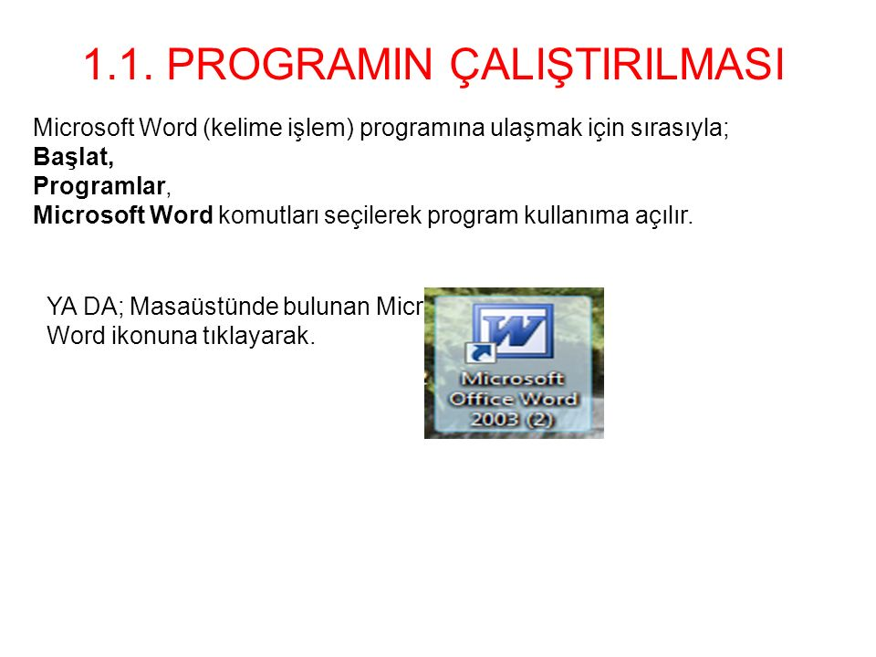Microsoft Word (kelime işlem) programına ulaşmak için sırasıyla; Başlat, Programlar, Microsoft Word komutları seçilerek program kullanıma açılır. 1.1.