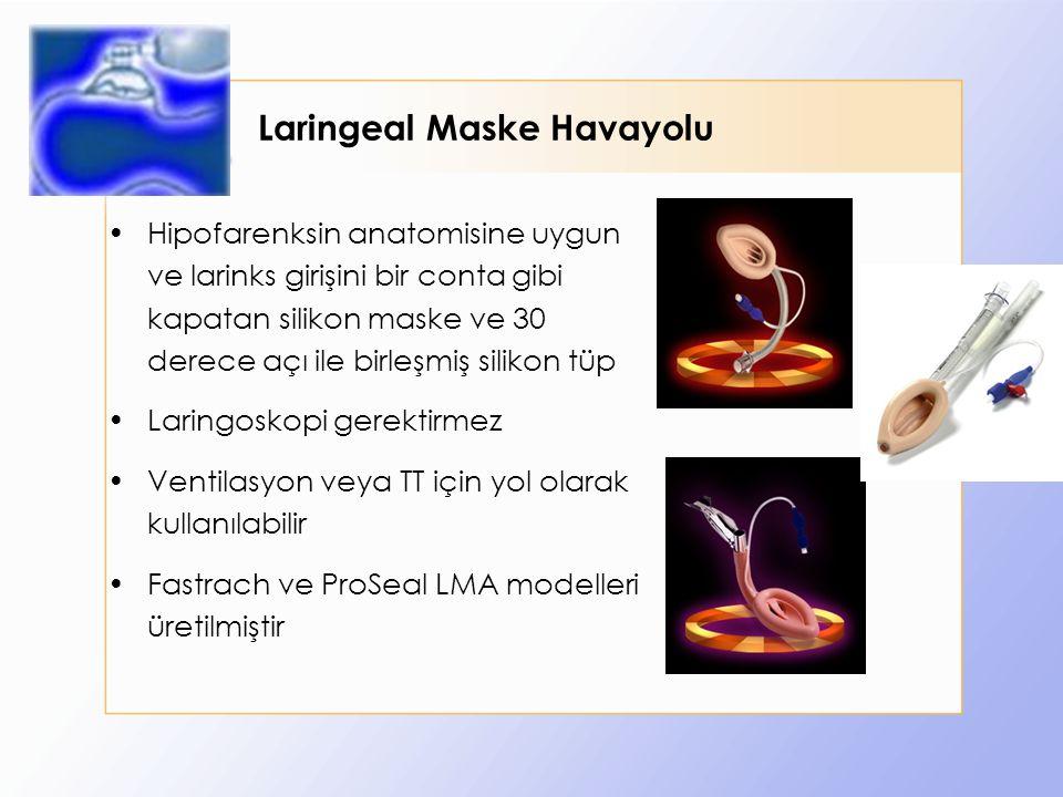 Laringeal Maske Havayolu Hipofarenksin anatomisine uygun ve larinks girişini bir conta gibi kapatan silikon maske ve 30 derece açı ile birleşmiş silikon tüp Laringoskopi gerektirmez Ventilasyon veya TT için yol olarak kullanılabilir Fastrach ve ProSeal LMA modelleri üretilmiştir