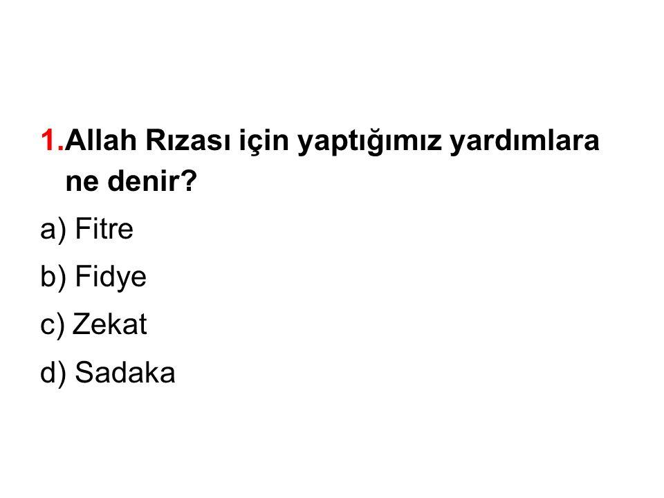 1.Allah Rızası için yaptığımız yardımlara ne denir? a) Fitre b) Fidye c) Zekat d) Sadaka