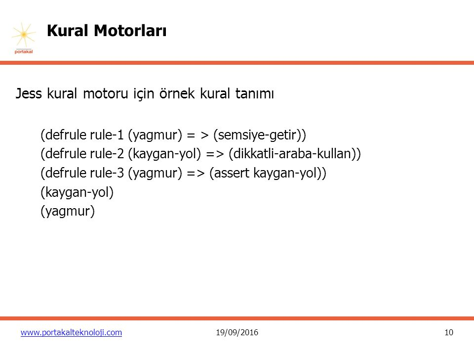 10 www.portakalteknoloji.com19/09/2016 Kural Motorları Jess kural motoru için örnek kural tanımı (defrule rule-1 (yagmur) = > (semsiye-getir)) (defrule rule-2 (kaygan-yol) => (dikkatli-araba-kullan)) (defrule rule-3 (yagmur) => (assert kaygan-yol)) (kaygan-yol) (yagmur)