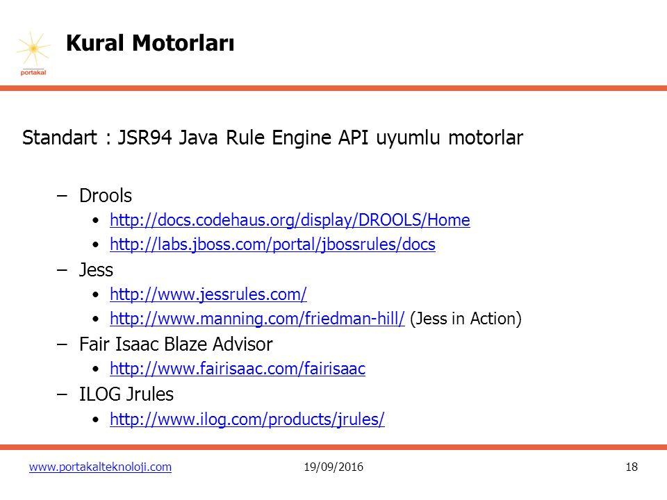 18 www.portakalteknoloji.com19/09/2016 Kural Motorları Standart : JSR94 Java Rule Engine API uyumlu motorlar –Drools http://docs.codehaus.org/display/DROOLS/Home http://labs.jboss.com/portal/jbossrules/docs –Jess http://www.jessrules.com/ http://www.manning.com/friedman-hill/ (Jess in Action)http://www.manning.com/friedman-hill/ –Fair Isaac Blaze Advisor http://www.fairisaac.com/fairisaac –ILOG Jrules http://www.ilog.com/products/jrules/