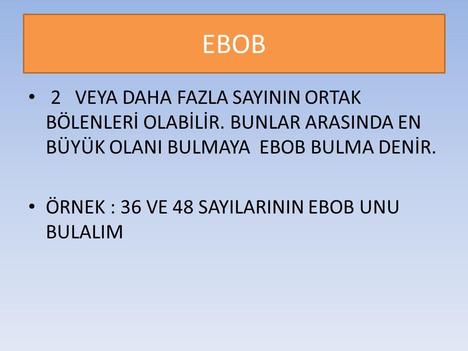 EBOB 2 VEYA DAHA FAZLA SAYININ ORTAK BÖLENLERİ OLABİLİR. BUNLAR ARASINDA EN BÜYÜK OLANI BULMAYA EBOB BULMA DENİR. ÖRNEK : 36 VE 48 SAYILARININ EBOB UN