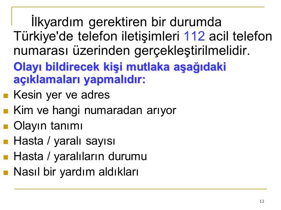 13 İlkyardım gerektiren bir durumda Türkiye'de telefon iletişimleri 112 acil telefon numarası üzerinden gerçekleştirilmelidir. Olayı bildirecek kişi m