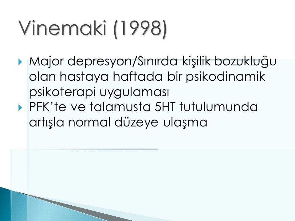 Vinemaki (1998)  Major depresyon/Sınırda kişilik bozukluğu olan hastaya haftada bir psikodinamik psikoterapi uygulaması  PFK'te ve talamusta 5HT tut